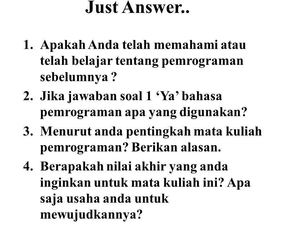 Just Answer.. 1.Apakah Anda telah memahami atau telah belajar tentang pemrograman sebelumnya ? 2.Jika jawaban soal 1 'Ya' bahasa pemrograman apa yang