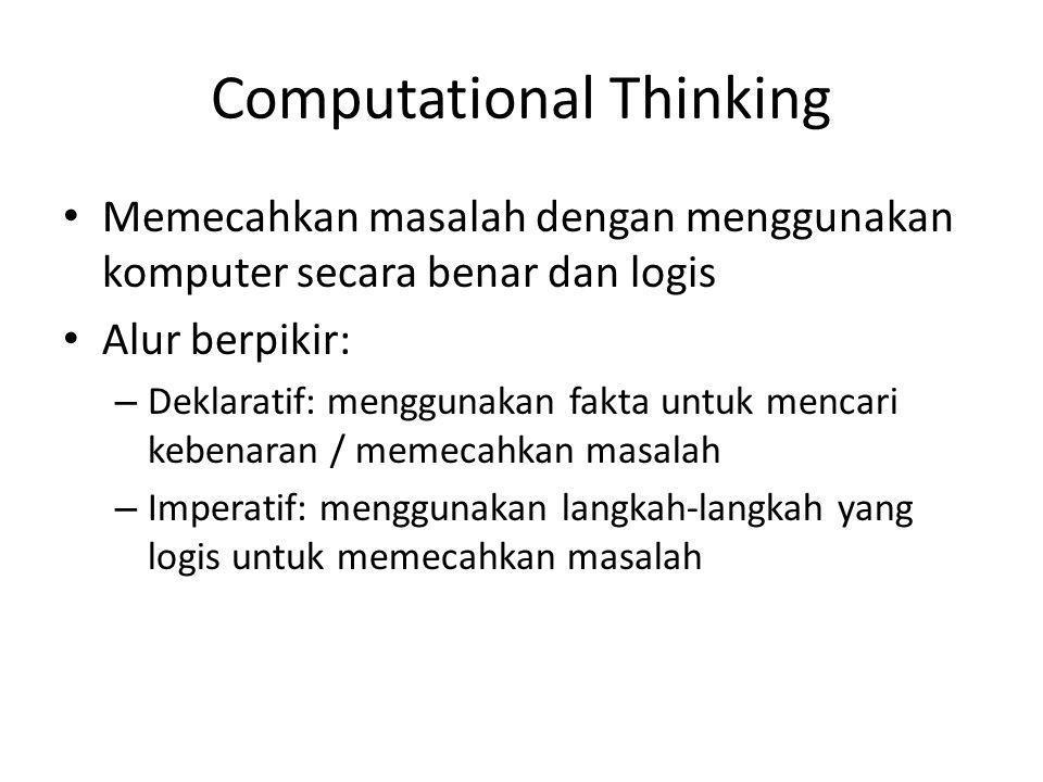Computational Thinking Memecahkan masalah dengan menggunakan komputer secara benar dan logis Alur berpikir: – Deklaratif: menggunakan fakta untuk menc