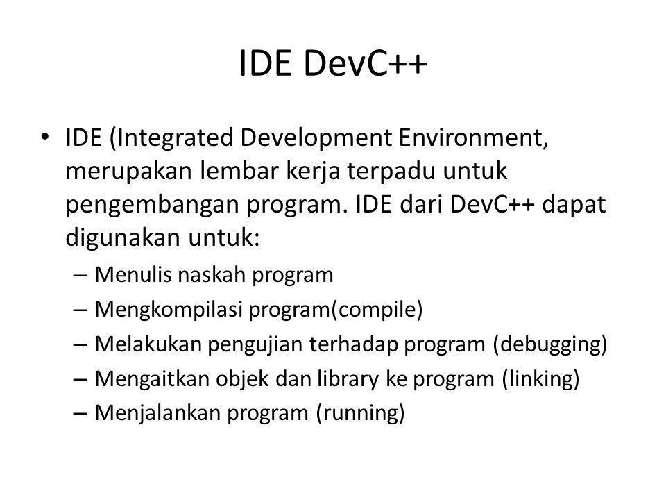 IDE DevC++ IDE (Integrated Development Environment, merupakan lembar kerja terpadu untuk pengembangan program. IDE dari DevC++ dapat digunakan untuk: