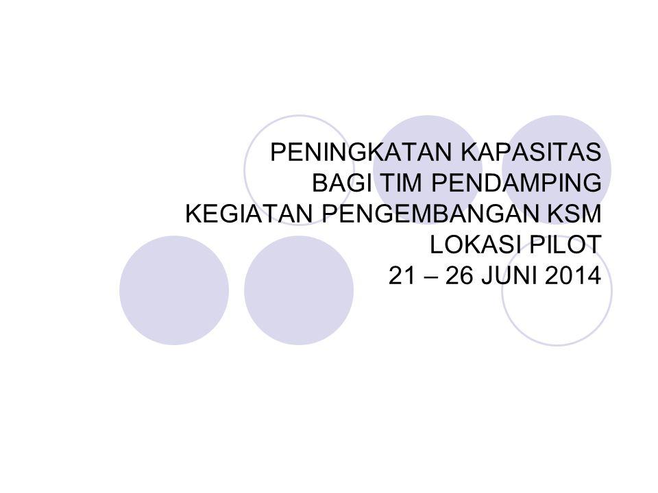 PENINGKATAN KAPASITAS BAGI TIM PENDAMPING KEGIATAN PENGEMBANGAN KSM LOKASI PILOT 21 – 26 JUNI 2014