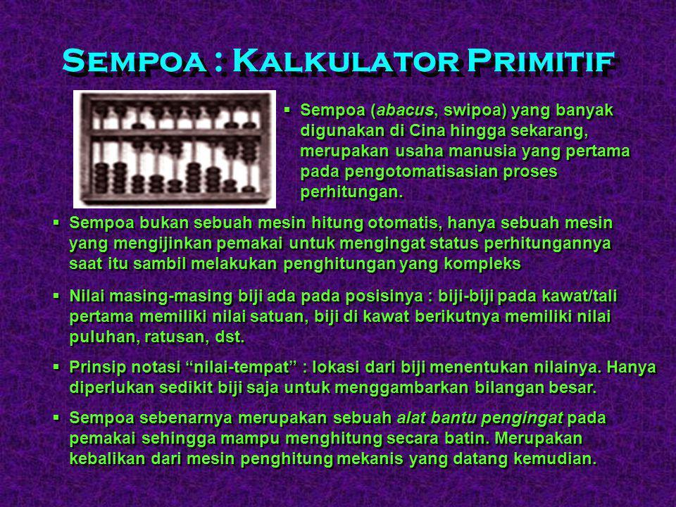 Sempoa : Kalkulator Primitif  Sempoa (abacus, swipoa) yang banyak digunakan di Cina hingga sekarang, merupakan usaha manusia yang pertama pada pengotomatisasian proses perhitungan.