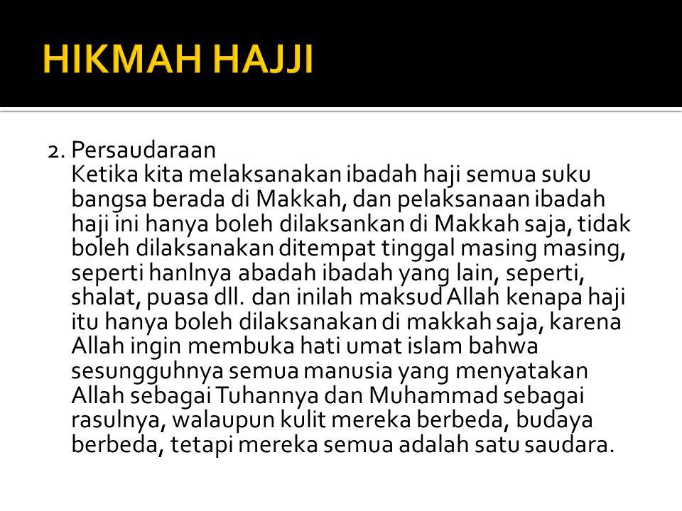 2.Persaudaraan Ketika kita melaksanakan ibadah haji semua suku bangsa berada di Makkah, dan pelaksanaan ibadah haji ini hanya boleh dilaksankan di Mak
