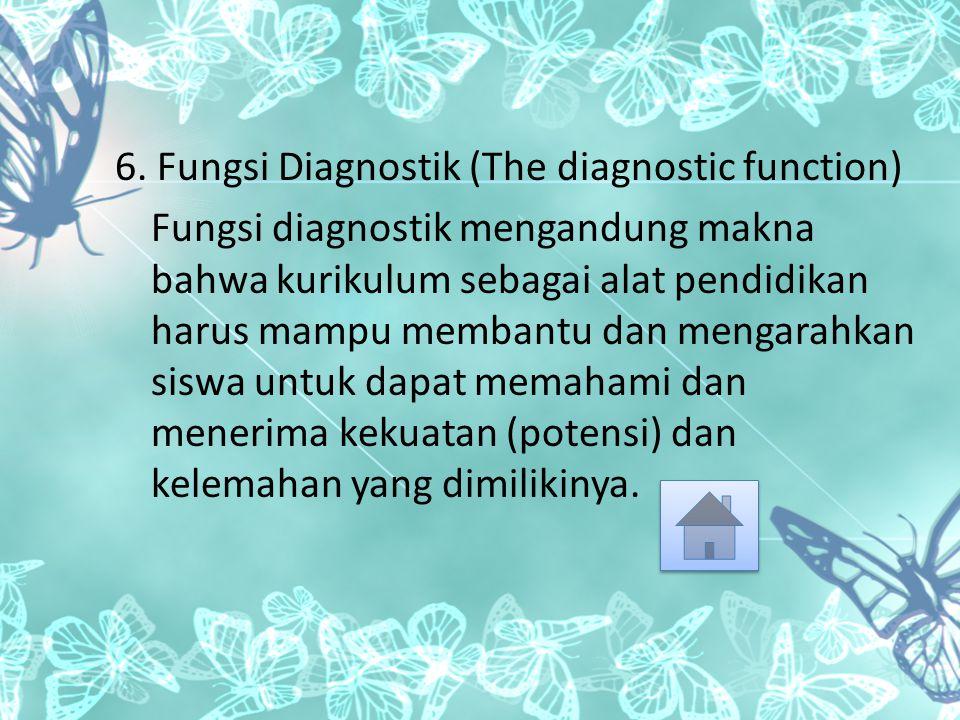 6. Fungsi Diagnostik (The diagnostic function) Fungsi diagnostik mengandung makna bahwa kurikulum sebagai alat pendidikan harus mampu membantu dan men