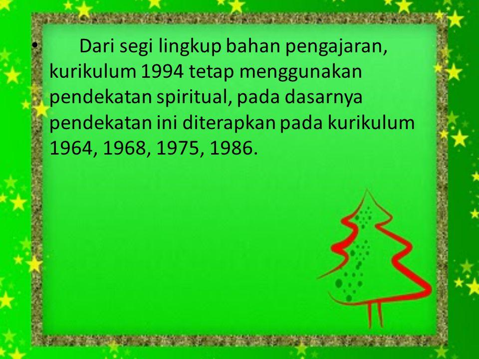Dari segi lingkup bahan pengajaran, kurikulum 1994 tetap menggunakan pendekatan spiritual, pada dasarnya pendekatan ini diterapkan pada kurikulum 1964, 1968, 1975, 1986.
