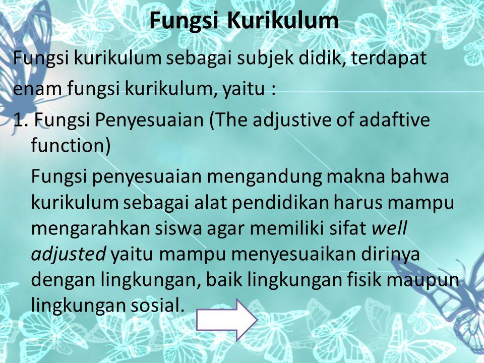 Fungsi Kurikulum Fungsi kurikulum sebagai subjek didik, terdapat enam fungsi kurikulum, yaitu : 1. Fungsi Penyesuaian (The adjustive of adaftive funct