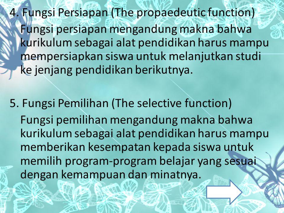 4. Fungsi Persiapan (The propaedeutic function) Fungsi persiapan mengandung makna bahwa kurikulum sebagai alat pendidikan harus mampu mempersiapkan si