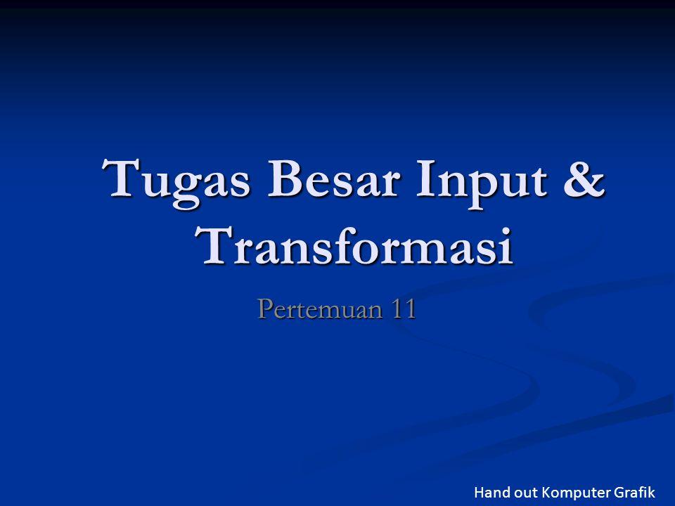 Tugas Besar Input & Transformasi Pertemuan 11 Hand out Komputer Grafik