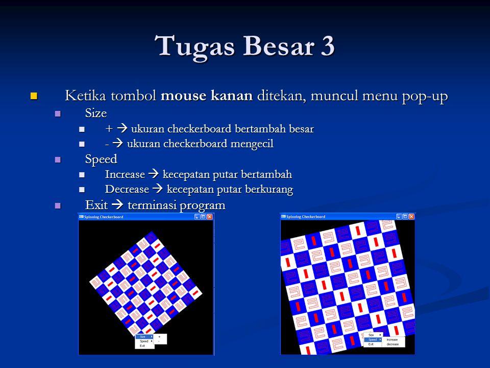 Tugas Besar 3 Ketika tombol mouse tengah ditekan, muncul menu pop-up Ketika tombol mouse tengah ditekan, muncul menu pop-up X  Checkerboard berputar pada sumbu X X  Checkerboard berputar pada sumbu X Y  Checkerboard berputar pada sumbu Y Y  Checkerboard berputar pada sumbu Y Z  Checkerboard berputar pada sumbu Z Z  Checkerboard berputar pada sumbu Z