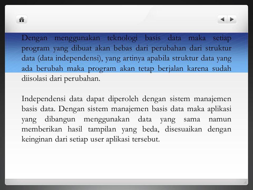 Dengan menggunakan teknologi basis data maka setiap program yang dibuat akan bebas dari perubahan dari struktur data (data independensi), yang artinya