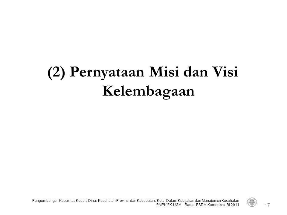 Pengembangan Kapasitas Kepala Dinas Kesehatan Provinsi dan Kabupaten / Kota Dalam Kebijakan dan Manajemen Kesehatan PMPK FK UGM - Badan PSDM Kemenkes RI 2011 (2) Pernyataan Misi dan Visi Kelembagaan 17
