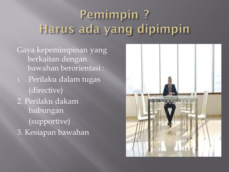 Gaya kepemimpinan yang berkaitan dengan bawahan berorientasi : 1. Perilaku dalam tugas (directive) 2. Perilaku dakam hubungan (supportive) 3. Kesiapan