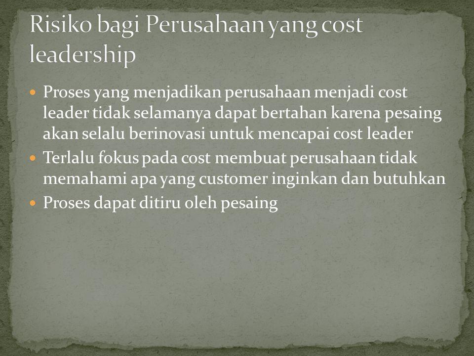 Proses yang menjadikan perusahaan menjadi cost leader tidak selamanya dapat bertahan karena pesaing akan selalu berinovasi untuk mencapai cost leader Terlalu fokus pada cost membuat perusahaan tidak memahami apa yang customer inginkan dan butuhkan Proses dapat ditiru oleh pesaing