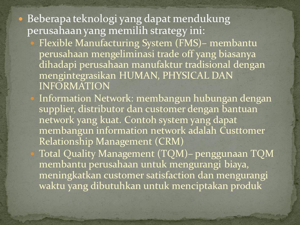 Beberapa teknologi yang dapat mendukung perusahaan yang memilih strategy ini: Flexible Manufacturing System (FMS)– membantu perusahaan mengeliminasi trade off yang biasanya dihadapi perusahaan manufaktur tradisional dengan mengintegrasikan HUMAN, PHYSICAL DAN INFORMATION Information Network: membangun hubungan dengan supplier, distributor dan customer dengan bantuan network yang kuat.