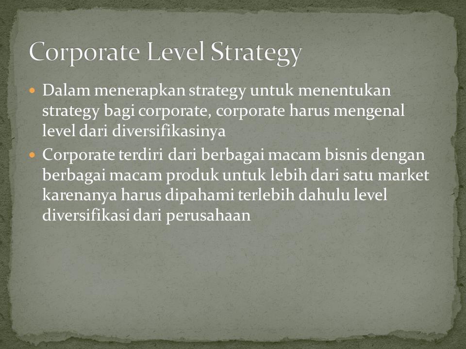 Dalam menerapkan strategy untuk menentukan strategy bagi corporate, corporate harus mengenal level dari diversifikasinya Corporate terdiri dari berbagai macam bisnis dengan berbagai macam produk untuk lebih dari satu market karenanya harus dipahami terlebih dahulu level diversifikasi dari perusahaan