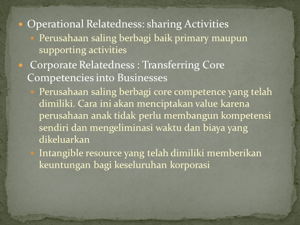 Operational Relatedness: sharing Activities Perusahaan saling berbagi baik primary maupun supporting activities Corporate Relatedness : Transferring C