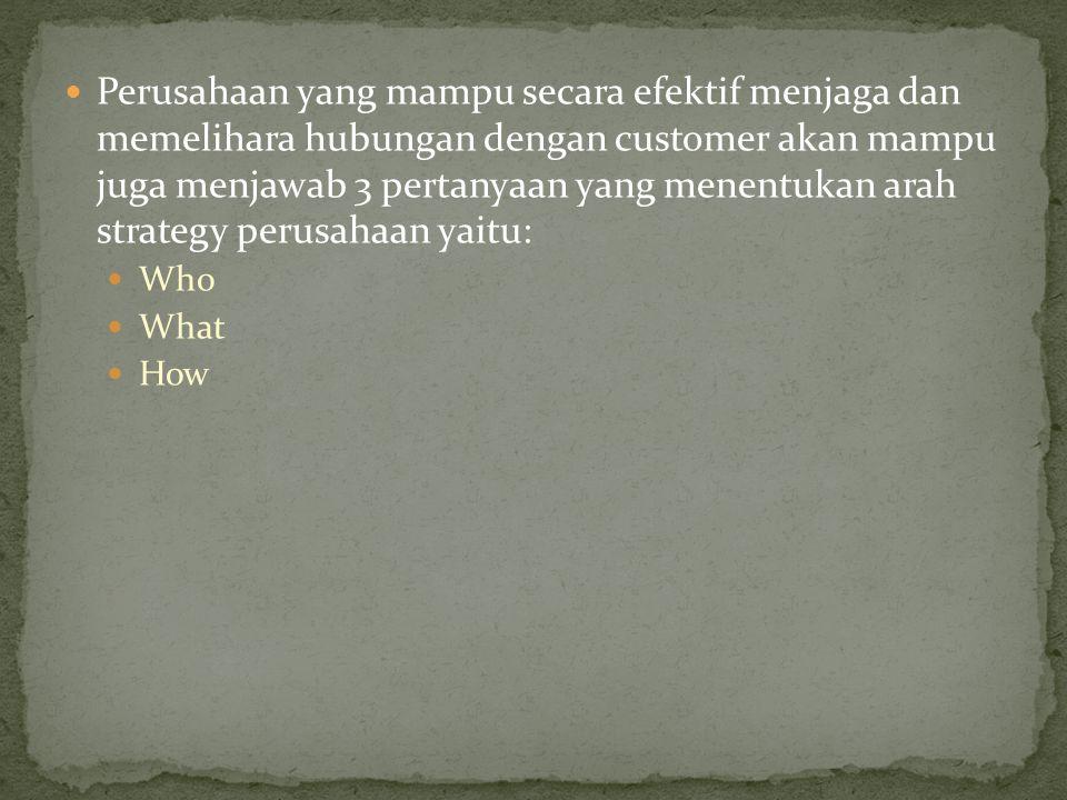 Perusahaan yang mampu secara efektif menjaga dan memelihara hubungan dengan customer akan mampu juga menjawab 3 pertanyaan yang menentukan arah strategy perusahaan yaitu: Who What How