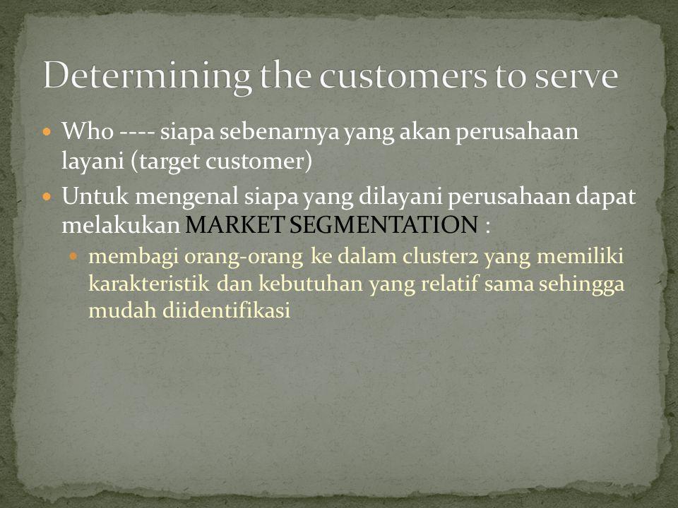 Who ---- siapa sebenarnya yang akan perusahaan layani (target customer) Untuk mengenal siapa yang dilayani perusahaan dapat melakukan MARKET SEGMENTATION : membagi orang-orang ke dalam cluster2 yang memiliki karakteristik dan kebutuhan yang relatif sama sehingga mudah diidentifikasi