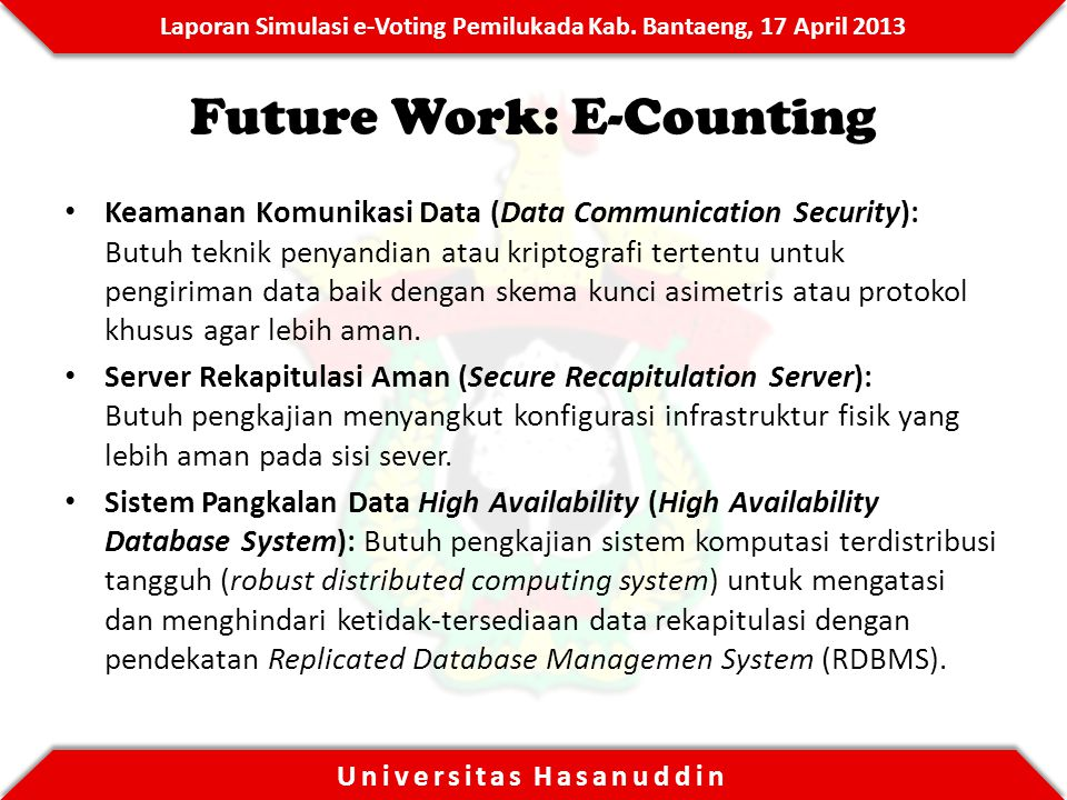 Laporan Simulasi e-Voting Pemilukada Kab. Bantaeng, 17 April 2013 Universitas Hasanuddin Future Work: E-Counting Keamanan Komunikasi Data (Data Commun