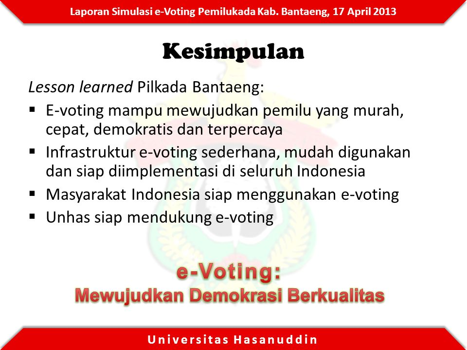 Laporan Simulasi e-Voting Pemilukada Kab. Bantaeng, 17 April 2013 Universitas Hasanuddin Kesimpulan Lesson learned Pilkada Bantaeng:  E-voting mampu