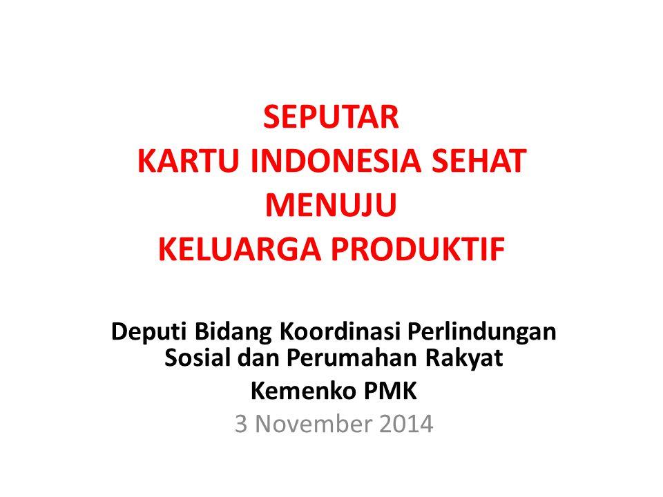 SEPUTAR KARTU INDONESIA SEHAT MENUJU KELUARGA PRODUKTIF Deputi Bidang Koordinasi Perlindungan Sosial dan Perumahan Rakyat Kemenko PMK 3 November 2014