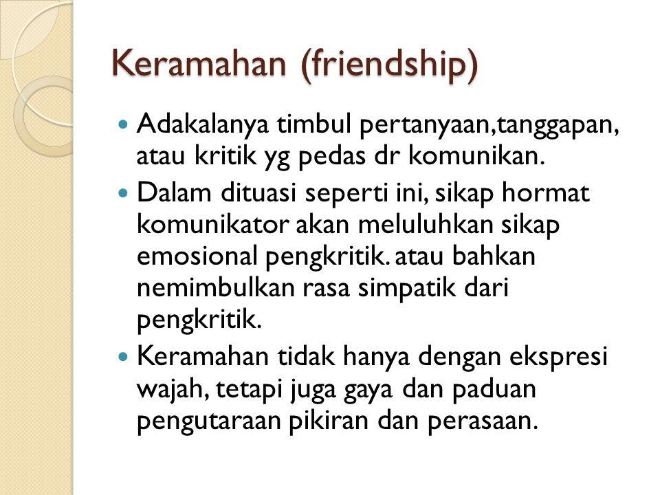 Keramahan (friendship) Adakalanya timbul pertanyaan,tanggapan, atau kritik yg pedas dr komunikan. Dalam dituasi seperti ini, sikap hormat komunikator