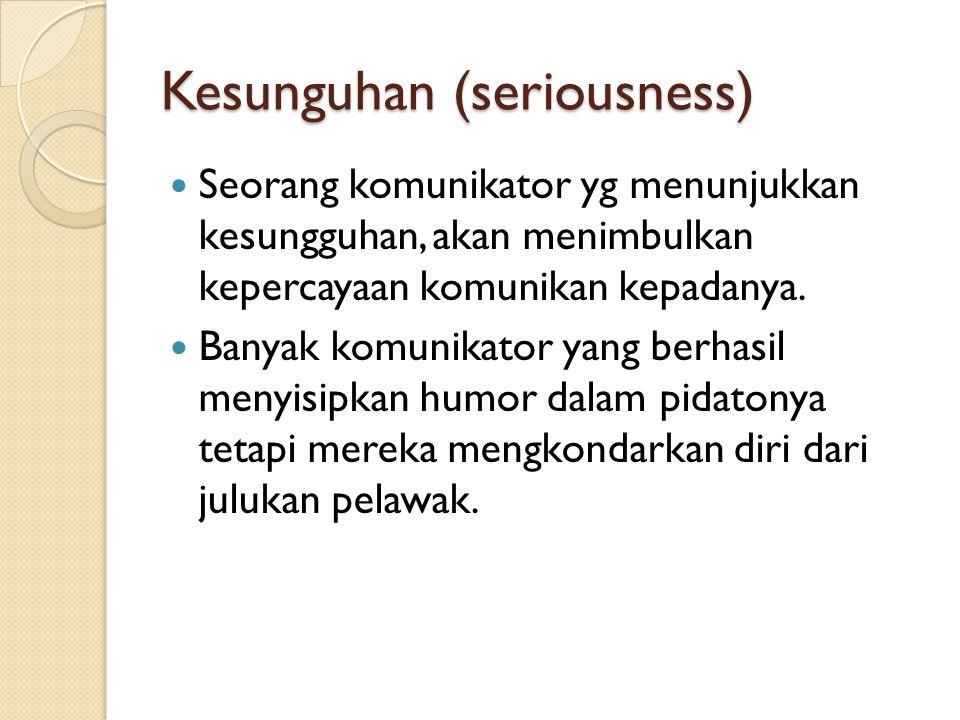Kesunguhan (seriousness) Seorang komunikator yg menunjukkan kesungguhan, akan menimbulkan kepercayaan komunikan kepadanya. Banyak komunikator yang ber