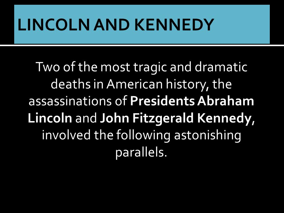 Two of the most tragic and dramatic deaths in American history, the assassinations of Presidents Abraham Lincoln and John Fitzgerald Kennedy, involved the following astonishing parallels.