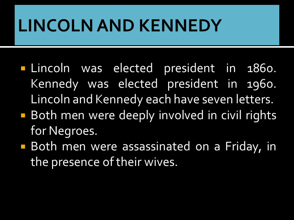 Lincoln was elected president in 1860. Kennedy was elected president in 1960.