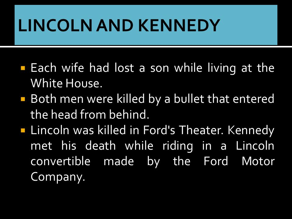  Each wife had lost a son while living at the White House.  Both men were killed by a bullet that entered the head from behind.  Lincoln was killed