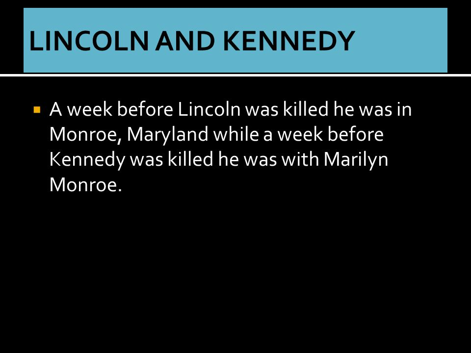  A week before Lincoln was killed he was in Monroe, Maryland while a week before Kennedy was killed he was with Marilyn Monroe.