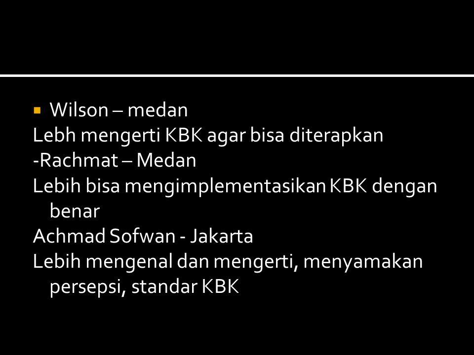  Wilson – medan Lebh mengerti KBK agar bisa diterapkan -Rachmat – Medan Lebih bisa mengimplementasikan KBK dengan benar Achmad Sofwan - Jakarta Lebih mengenal dan mengerti, menyamakan persepsi, standar KBK