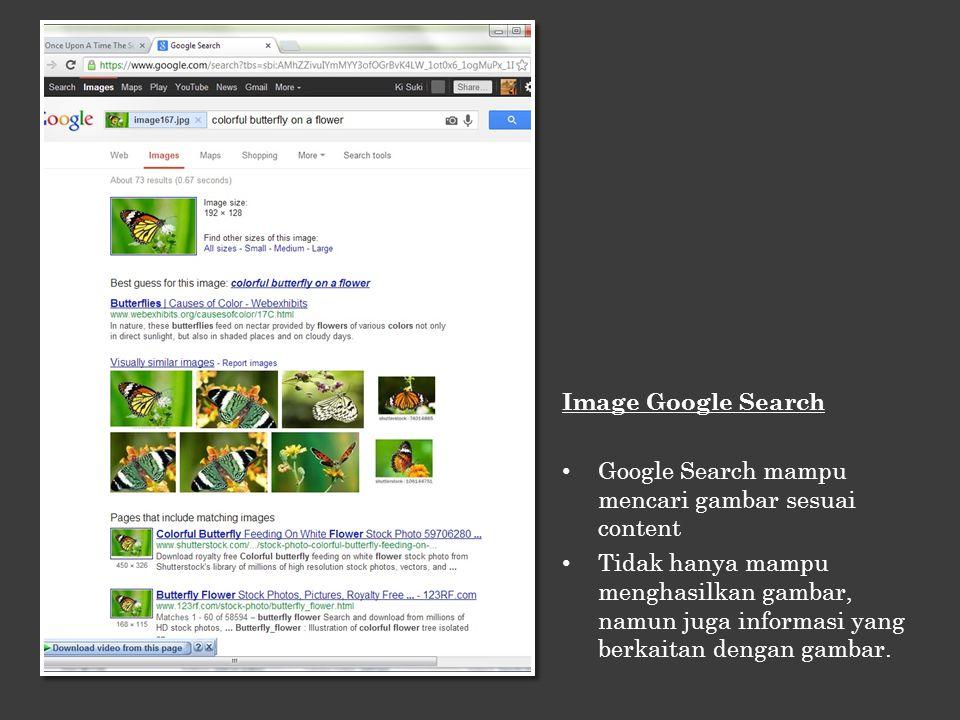 Image Google Search Google Search mampu mencari gambar sesuai content Tidak hanya mampu menghasilkan gambar, namun juga informasi yang berkaitan denga