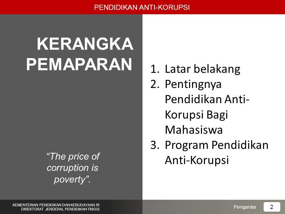 """""""The price of corruption is poverty"""". PENDIDIKAN ANTI-KORUPSI Pengantar KEMENTERIAN PENDIDIKAN DAN KEBUDAYAAN RI DIREKTORAT JENDERAL PENDIDIKAN TINGGI"""