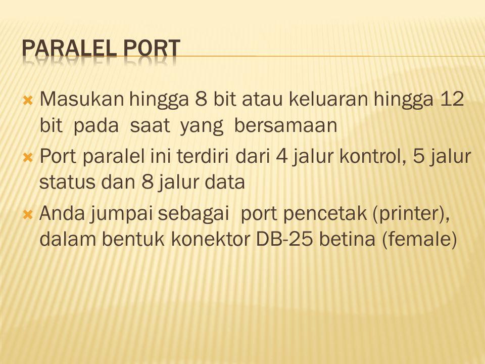  Masukan hingga 8 bit atau keluaran hingga 12 bit pada saat yang bersamaan  Port paralel ini terdiri dari 4 jalur kontrol, 5 jalur status dan 8 jalur data  Anda jumpai sebagai port pencetak (printer), dalam bentuk konektor DB-25 betina (female)