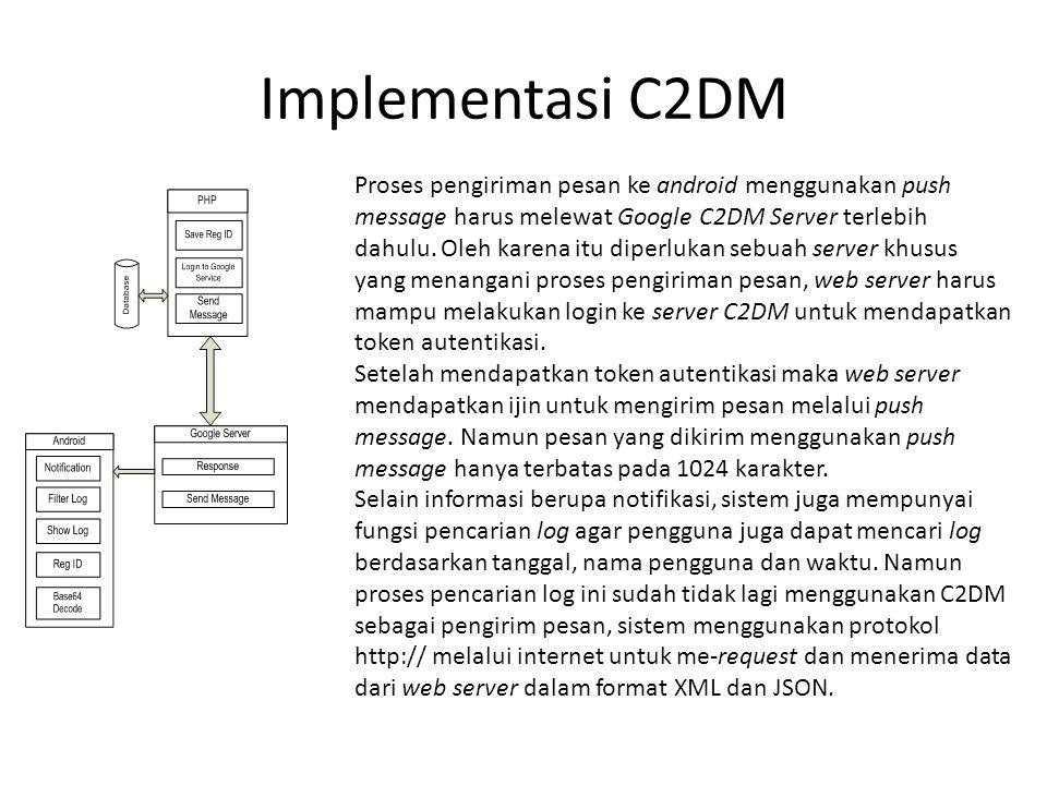 Implementasi C2DM Proses pengiriman pesan ke android menggunakan push message harus melewat Google C2DM Server terlebih dahulu. Oleh karena itu diperl