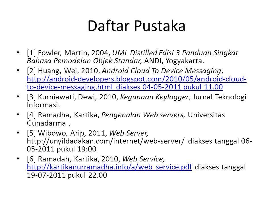 Daftar Pustaka [1] Fowler, Martin, 2004, UML Distilled Edisi 3 Panduan Singkat Bahasa Pemodelan Objek Standar, ANDI, Yogyakarta. [2] Huang, Wei, 2010,