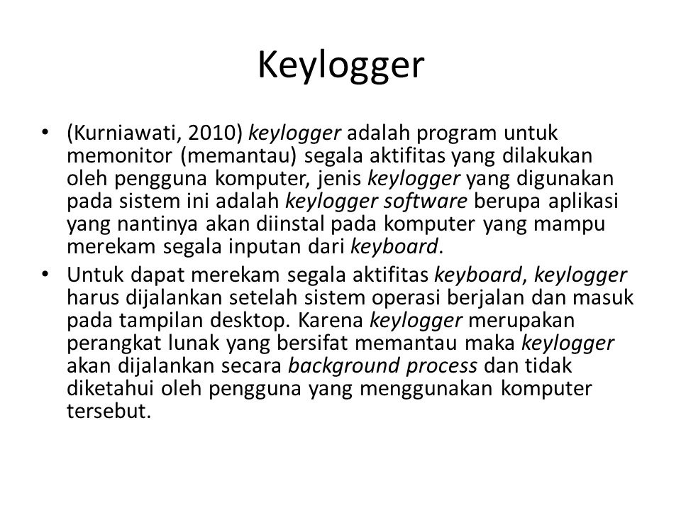 Keylogger (Kurniawati, 2010) keylogger adalah program untuk memonitor (memantau) segala aktifitas yang dilakukan oleh pengguna komputer, jenis keylogg
