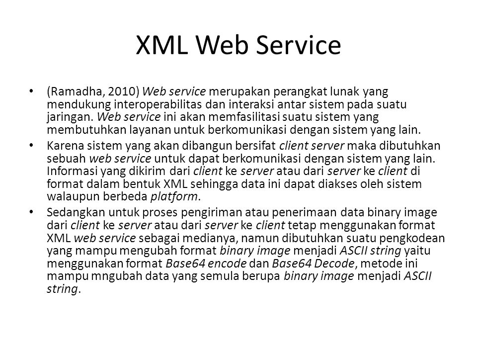 XML Web Service (Ramadha, 2010) Web service merupakan perangkat lunak yang mendukung interoperabilitas dan interaksi antar sistem pada suatu jaringan.