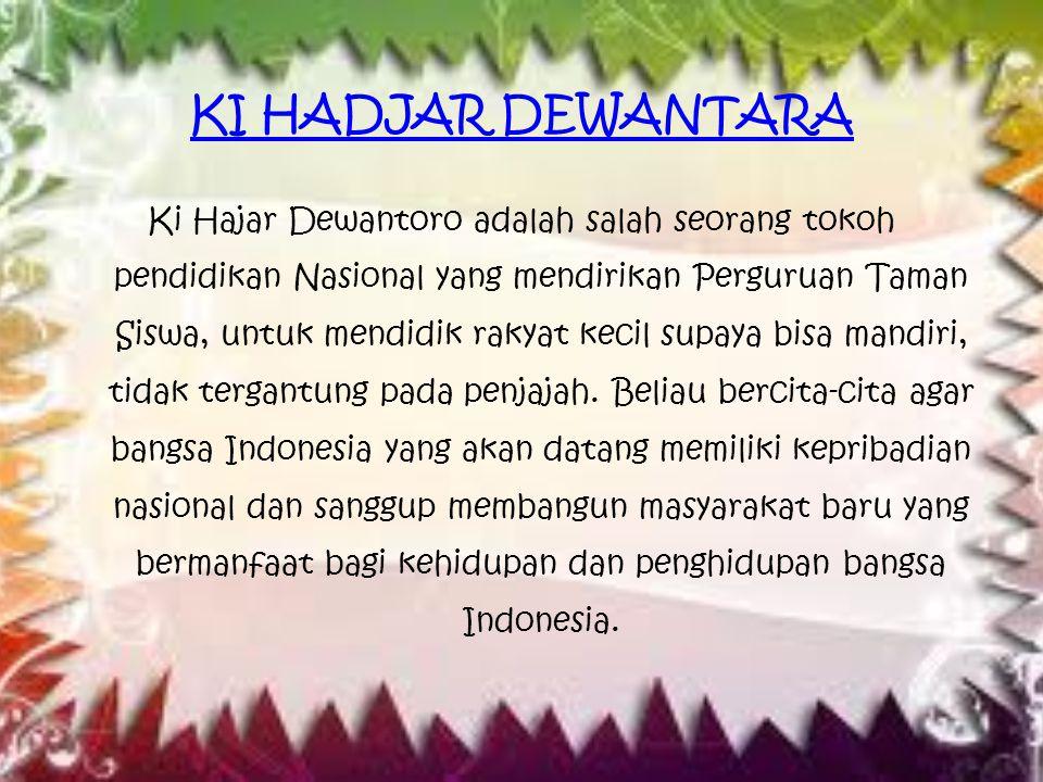 KI HADJAR DEWANTARA Ki Hajar Dewantoro adalah salah seorang tokoh pendidikan Nasional yang mendirikan Perguruan Taman Siswa, untuk mendidik rakyat kec