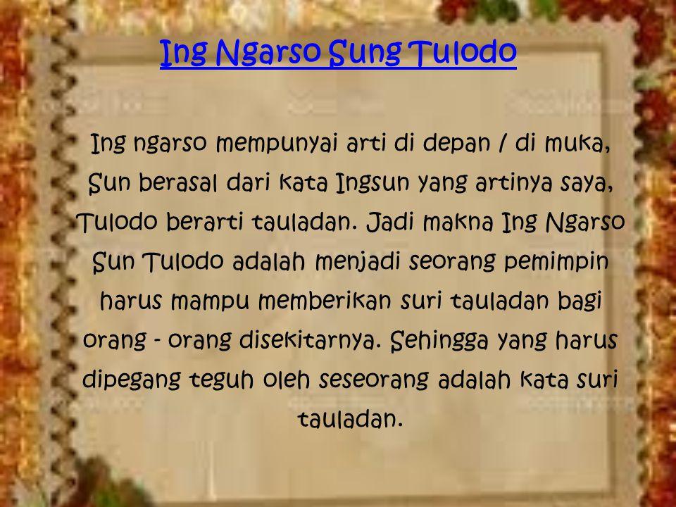 Ing Ngarso Sung Tulodo Ing ngarso mempunyai arti di depan / di muka, Sun berasal dari kata Ingsun yang artinya saya, Tulodo berarti tauladan. Jadi mak