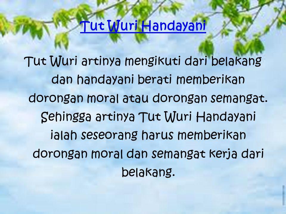 Tut Wuri Handayani Tut Wuri artinya mengikuti dari belakang dan handayani berati memberikan dorongan moral atau dorongan semangat. Sehingga artinya Tu