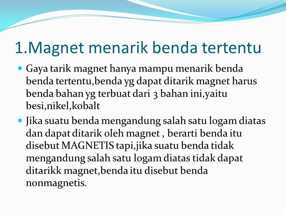 1.Magnet menarik benda tertentu Gaya tarik magnet hanya mampu menarik benda benda tertentu,benda yg dapat ditarik magnet harus benda bahan yg terbuat