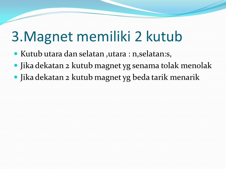3.Magnet memiliki 2 kutub Kutub utara dan selatan,utara : n,selatan:s, Jika dekatan 2 kutub magnet yg senama tolak menolak Jika dekatan 2 kutub magnet