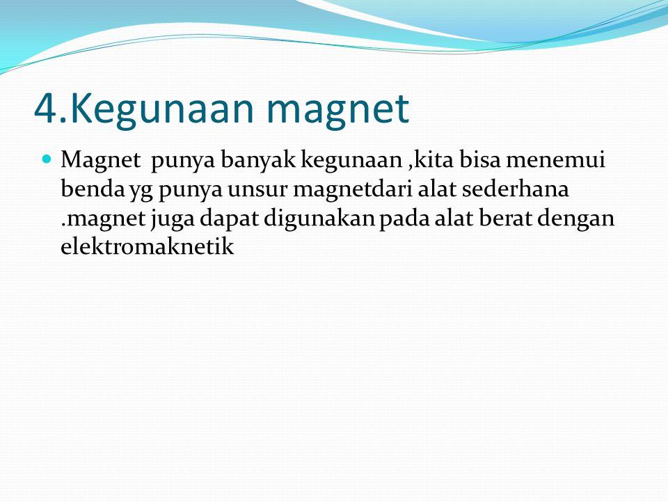 4.Kegunaan magnet Magnet punya banyak kegunaan,kita bisa menemui benda yg punya unsur magnetdari alat sederhana.magnet juga dapat digunakan pada alat