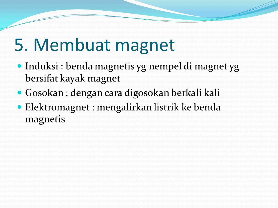 5. Membuat magnet Induksi : benda magnetis yg nempel di magnet yg bersifat kayak magnet Gosokan : dengan cara digosokan berkali kali Elektromagnet : m