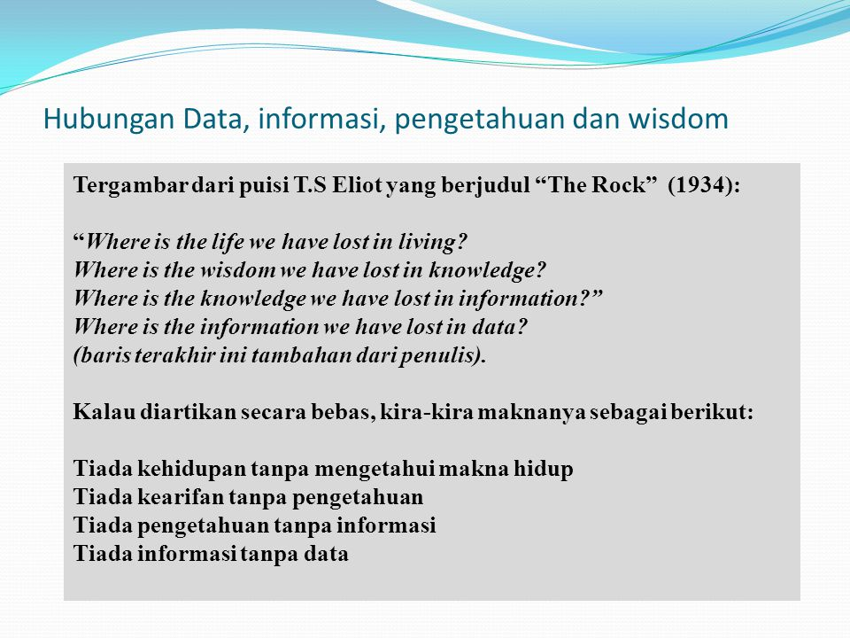 "Hubungan Data, informasi, pengetahuan dan wisdom Tergambar dari puisi T.S Eliot yang berjudul ""The Rock"" (1934): ""Where is the life we have lost in li"