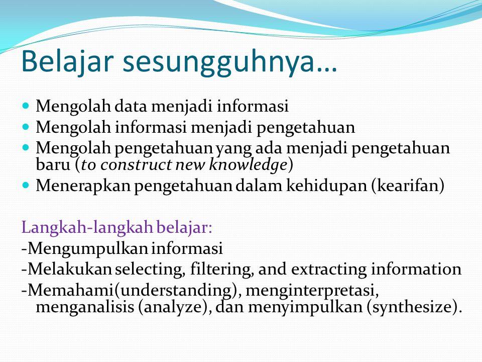 Belajar sesungguhnya… Mengolah data menjadi informasi Mengolah informasi menjadi pengetahuan Mengolah pengetahuan yang ada menjadi pengetahuan baru (t