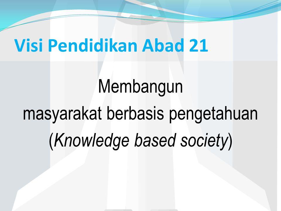 Visi Pendidikan Abad 21 Membangun masyarakat berbasis pengetahuan ( Knowledge based society )