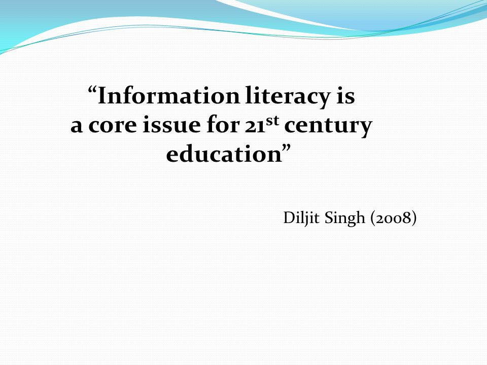 """""""Information literacy is a core issue for 21 st century education"""" Diljit Singh (2008)"""