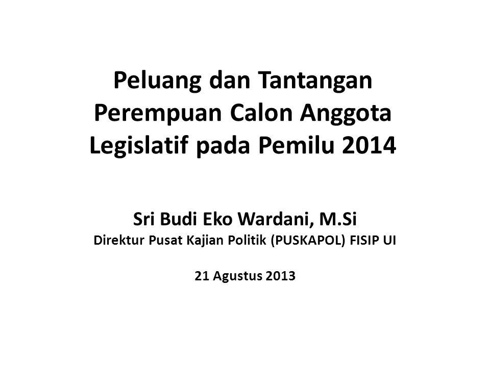 Peluang dan Tantangan Perempuan Calon Anggota Legislatif pada Pemilu 2014 Sri Budi Eko Wardani, M.Si Direktur Pusat Kajian Politik (PUSKAPOL) FISIP UI